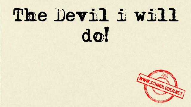 the devil i will do